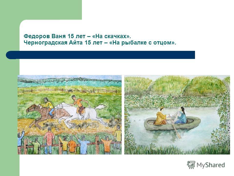 Федоров Ваня 15 лет – «На скачках». Черноградская Айта 15 лет – «На рыбалке с отцом».