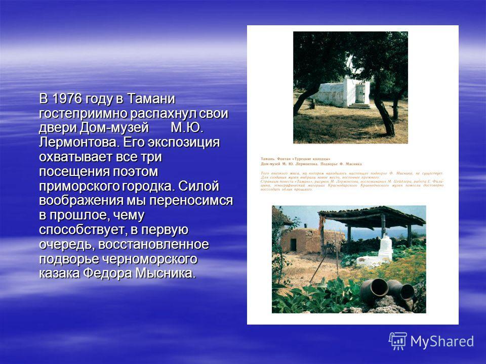 В 1976 году в Тамани гостеприимно распахнул свои двери Дом-музей М.Ю. Лермонтова. Его экспозиция охватывает все три посещения поэтом приморского городка. Силой воображения мы переносимся в прошлое, чему способствует, в первую очередь, восстановленное