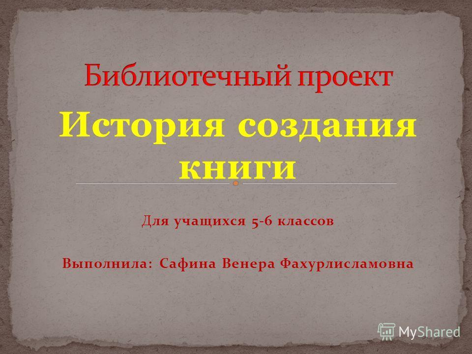 История создания книги Для учащихся 5-6 классов Выполнила: Сафина Венера Фахурлисламовна