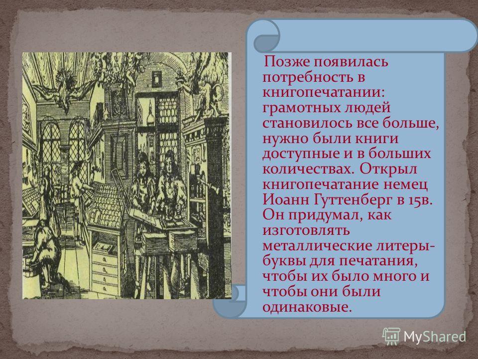 Позже появилась потребность в книгопечатании: грамотных людей становилось все больше, нужно были книги доступные и в больших количествах. Открыл книгопечатание немец Иоанн Гуттенберг в 15в. Он придумал, как изготовлять металлические литеры- буквы для