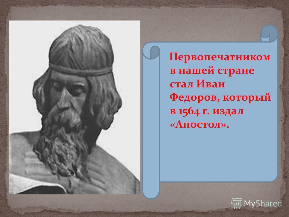 Первопечатником в нашей стране стал Иван Федоров, который в 1564 г. издал «Апостол».