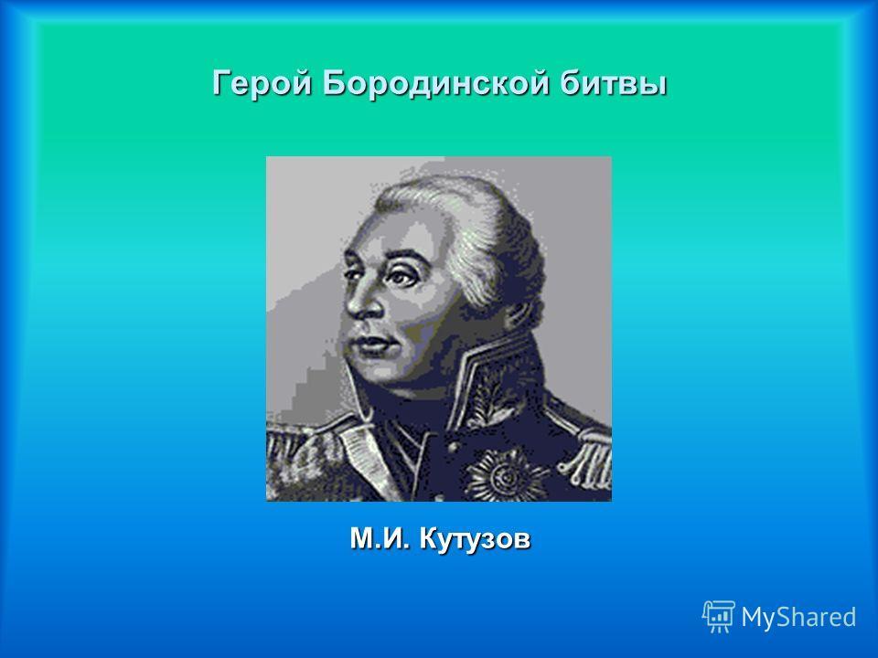 Герой Бородинской битвы М.И. Кутузов