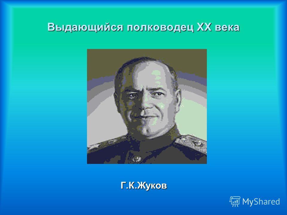 Выдающийся полководец ХХ века Г.К.Жуков