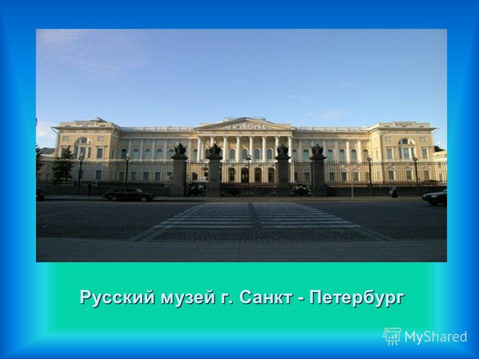 Русский музей г. Санкт - Петербург