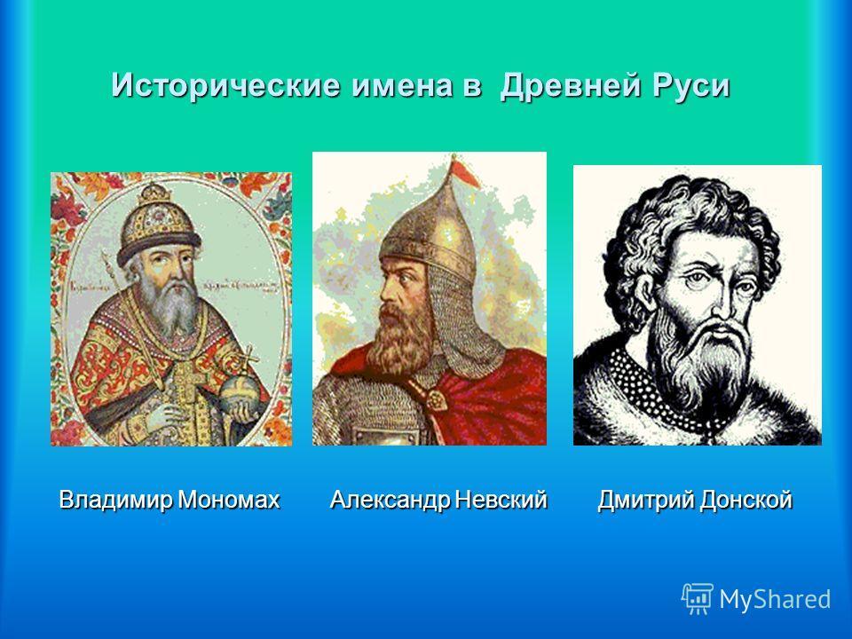 Исторические имена в Древней Руси Владимир Мономах Александр Невский Дмитрий Донской