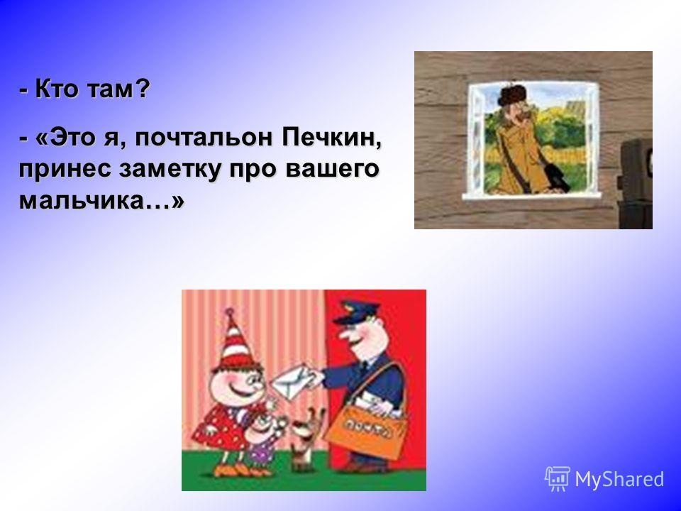 - Кто там? - «Это я, почтальон Печкин, принес заметку про вашего мальчика…»