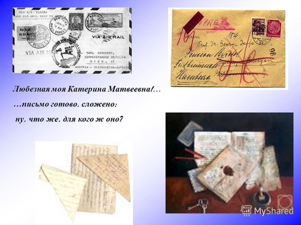 Любезная моя Катерина Матвеевна !... … письмо готово, сложено ; ну, что же, для кого ж оно ? ну, что же, для кого ж оно ?