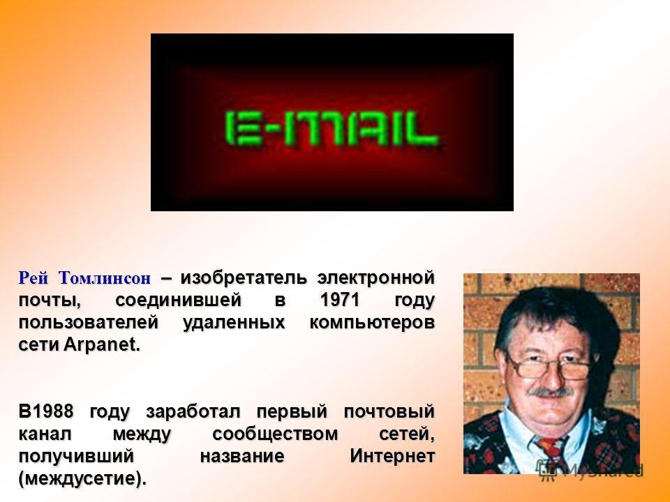 Рей Томлинсон – изобретатель электронной почты, соединившей в 1971 году пользователей удаленных компьютеров сети Arpanet. В1988 году заработал первый почтовый канал между сообществом сетей, получивший название Интернет (междусетие).
