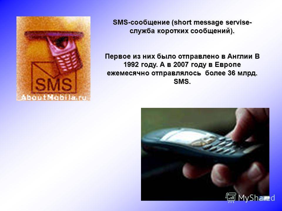 SMS-сообщение (short message servise- служба коротких сообщений). Первое из них было отправлено в Англии В 1992 году. А в 2007 году в Европе ежемесячно отправлялось более 36 млрд. SMS.