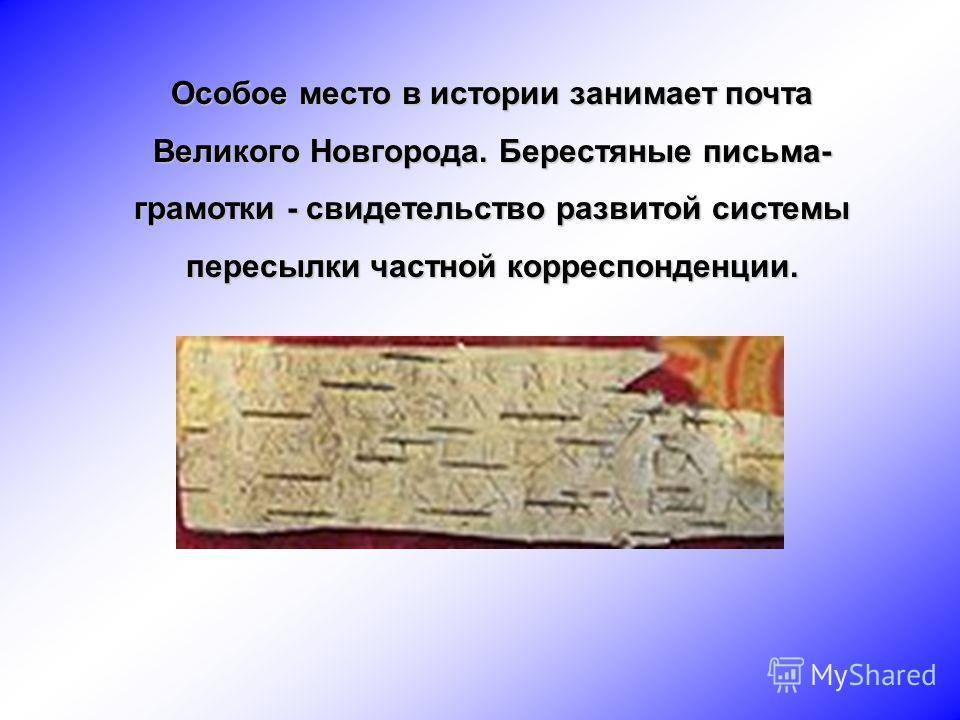 Особое место в истории занимает почта Великого Новгорода. Берестяные письма- грамотки - свидетельство развитой системы пересылки частной корреспонденции.