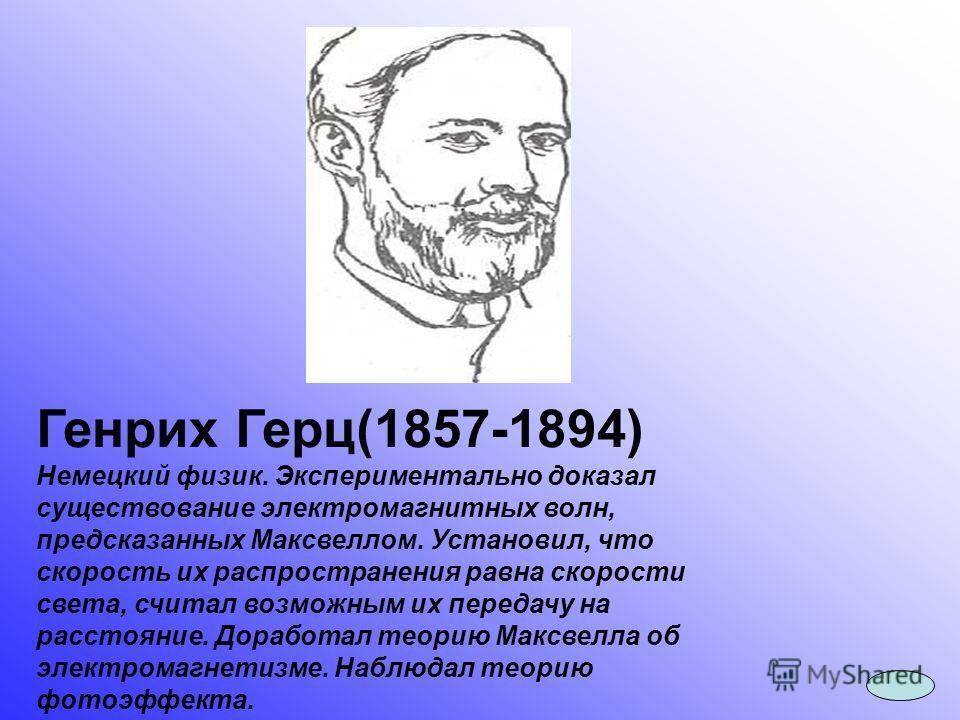 Генрих Герц(1857-1894) Немецкий физик. Экспериментально доказал существование электромагнитных волн, предсказанных Максвеллом. Установил, что скорость их распространения равна скорости света, считал возможным их передачу на расстояние. Доработал теор