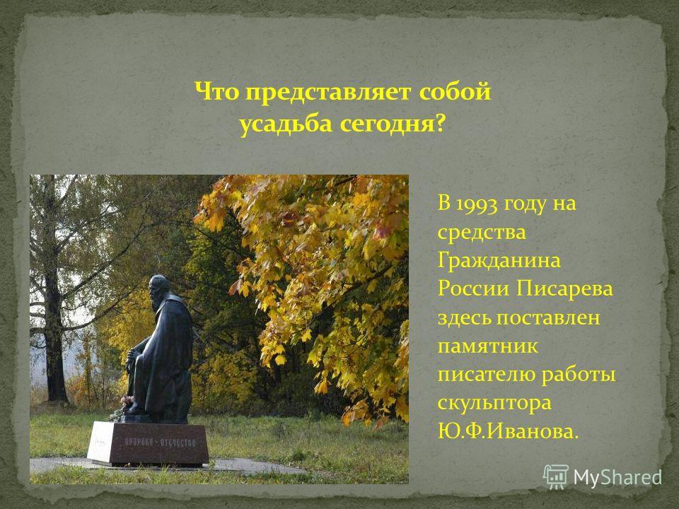 В 1993 году на средства Гражданина России Писарева здесь поставлен памятник писателю работы скульптора Ю.Ф.Иванова.