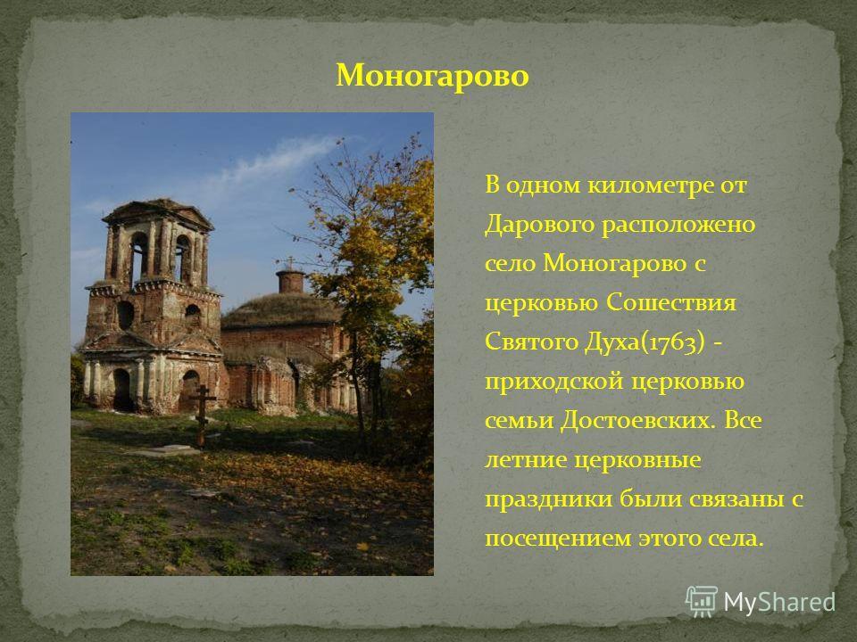 В одном километре от Дарового расположено село Моногарово с церковью Сошествия Святого Духа(1763) - приходской церковью семьи Достоевских. Все летние церковные праздники были связаны с посещением этого села.