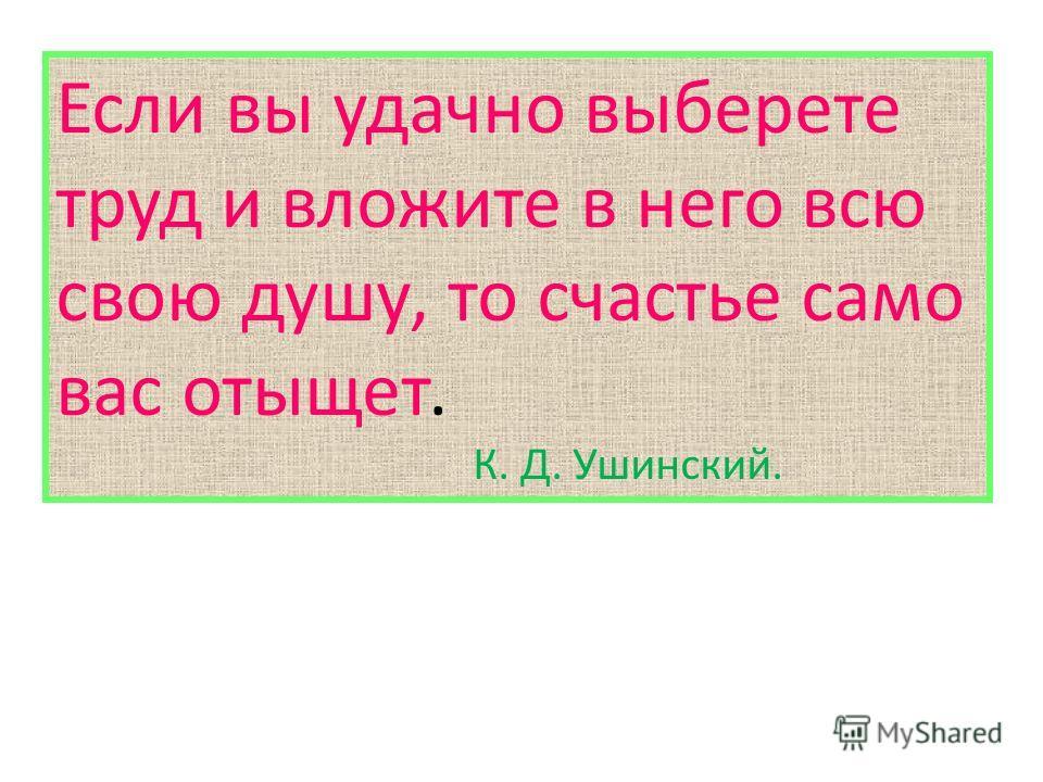 Если вы удачно выберете труд и вложите в него всю свою душу, то счастье само вас отыщет. К. Д. Ушинский.