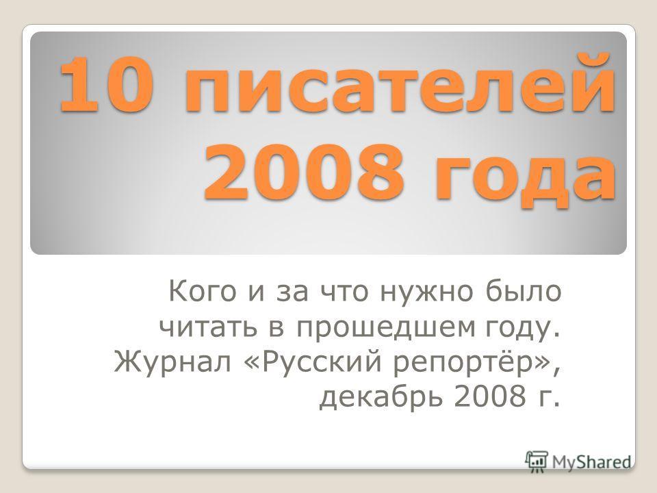 10 писателей 2008 года Кого и за что нужно было читать в прошедшем году. Журнал «Русский репортёр», декабрь 2008 г.