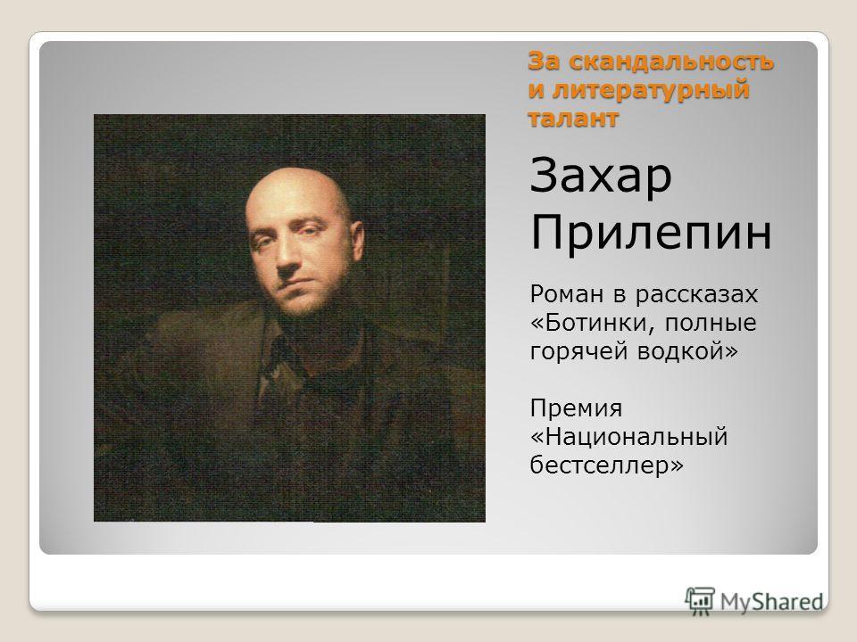 За скандальность и литературный талант Захар Прилепин Роман в рассказах «Ботинки, полные горячей водкой» Премия «Национальный бестселлер»
