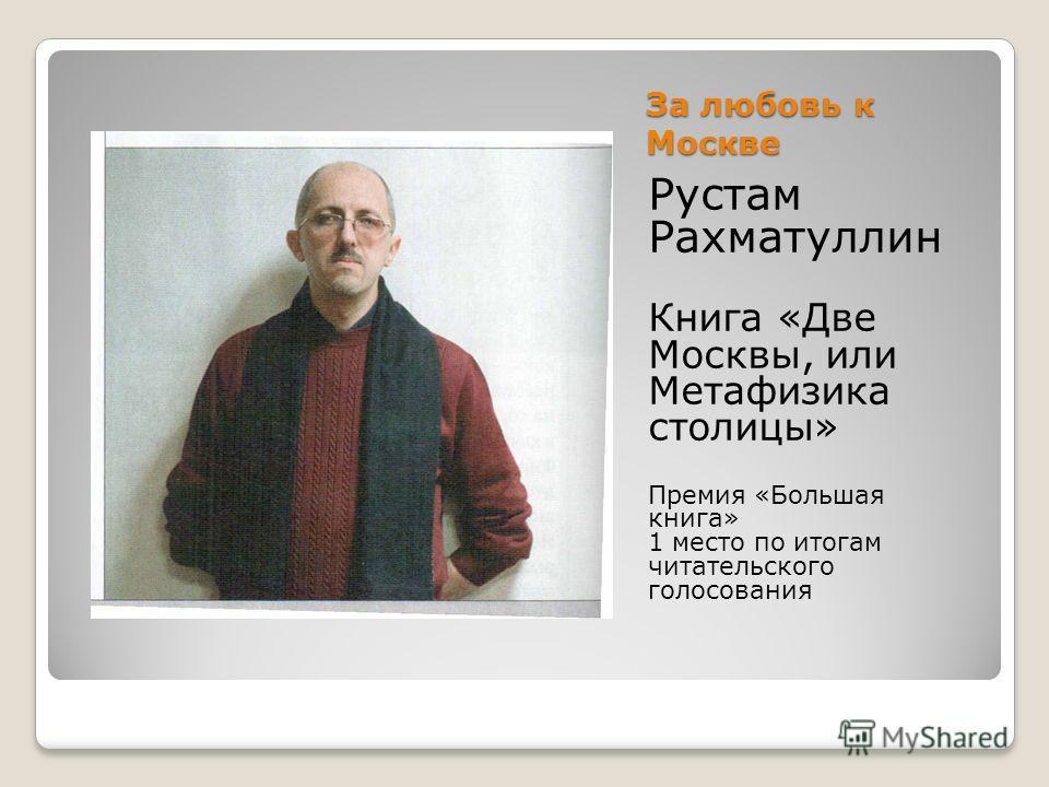 За любовь к Москве Рустам Рахматуллин Книга «Две Москвы, или Метафизика столицы» Премия «Большая книга» 1 место по итогам читательского голосования
