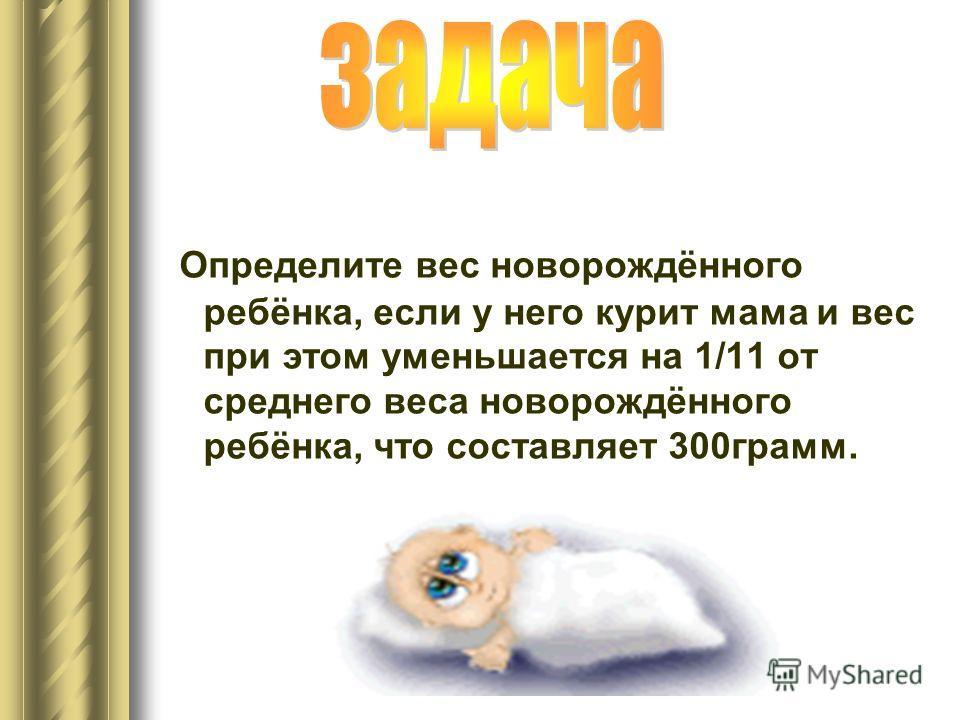 Определите вес новорождённого ребёнка, если у него курит мама и вес при этом уменьшается на 1/11 от среднего веса новорождённого ребёнка, что составляет 300грамм.