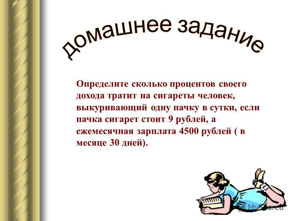Определите сколько процентов своего дохода тратит на сигареты человек, выкуривающий одну пачку в сутки, если пачка сигарет стоит 9 рублей, а ежемесячная зарплата 4500 рублей ( в месяце 30 дней).