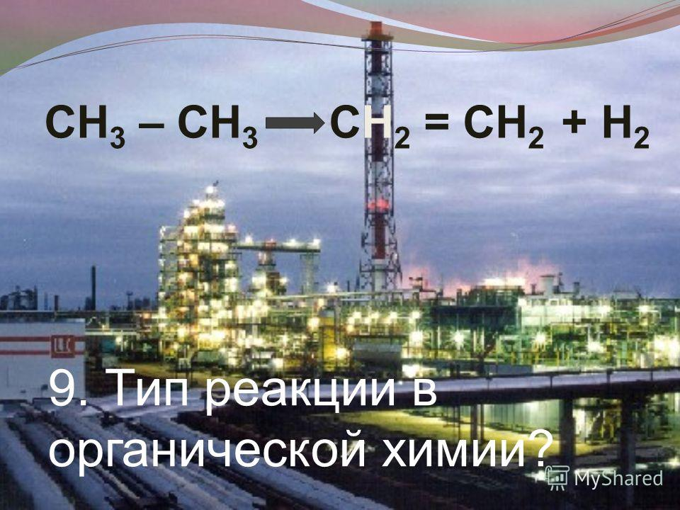 9. Тип реакции в органической химии? СН 3 – СН 3 СН 2 = СН 2 + Н 2