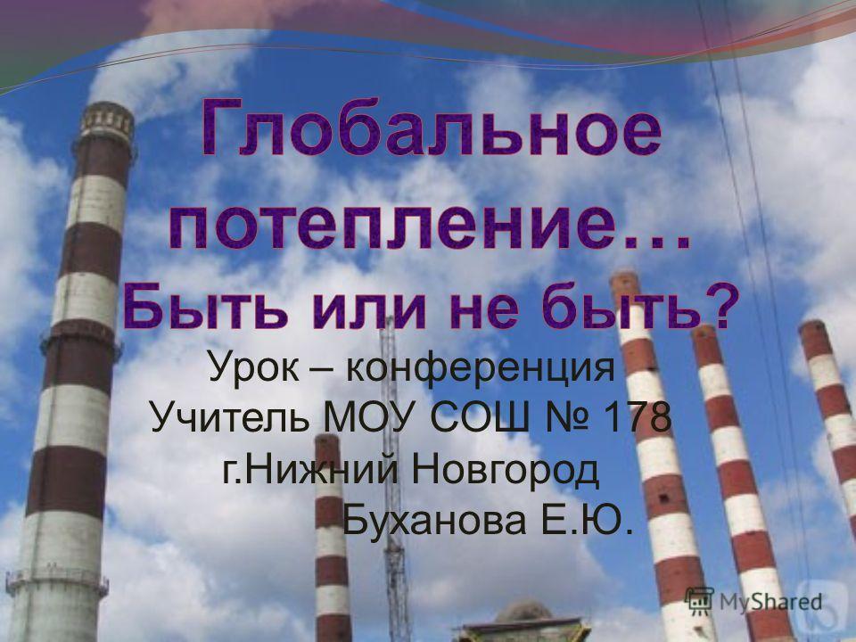 Урок – конференция Учитель МОУ СОШ 178 г.Нижний Новгород Буханова Е.Ю.