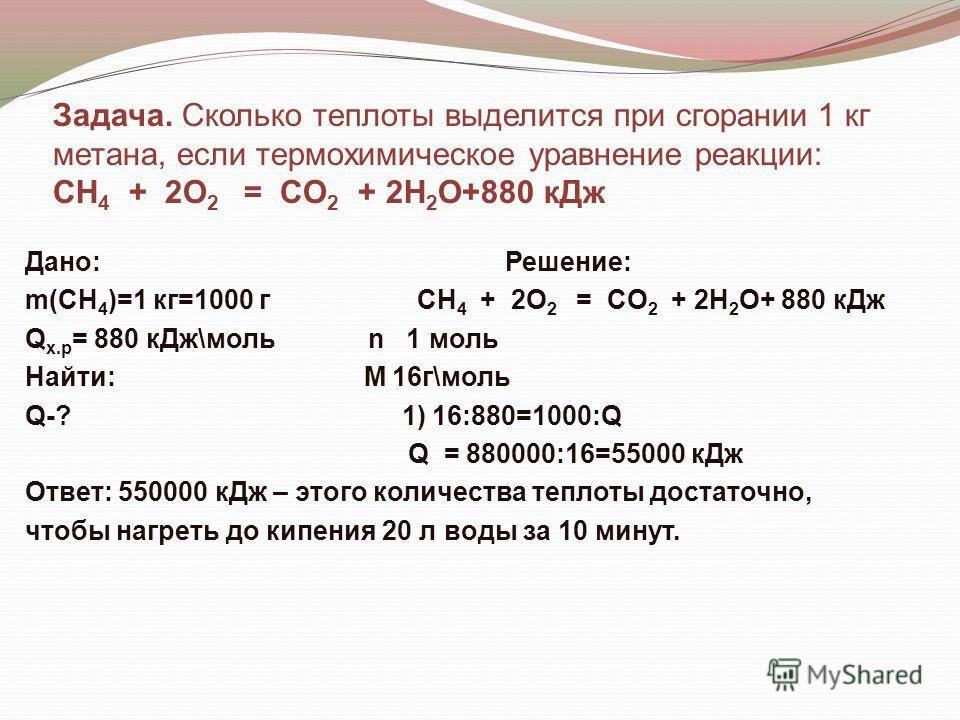 Дано:Решение: m(CH 4 )=1 кг=1000 г CH 4 + 2O 2 = CO 2 + 2H 2 O+ 880 кДж Q x.p = 880 кДж\моль n 1 моль Найти: М 16г\моль Q-? 1) 16:880=1000:Q Q = 880000:16=55000 кДж Ответ: 550000 кДж – этого количества теплоты достаточно, чтобы нагреть до кипения 20