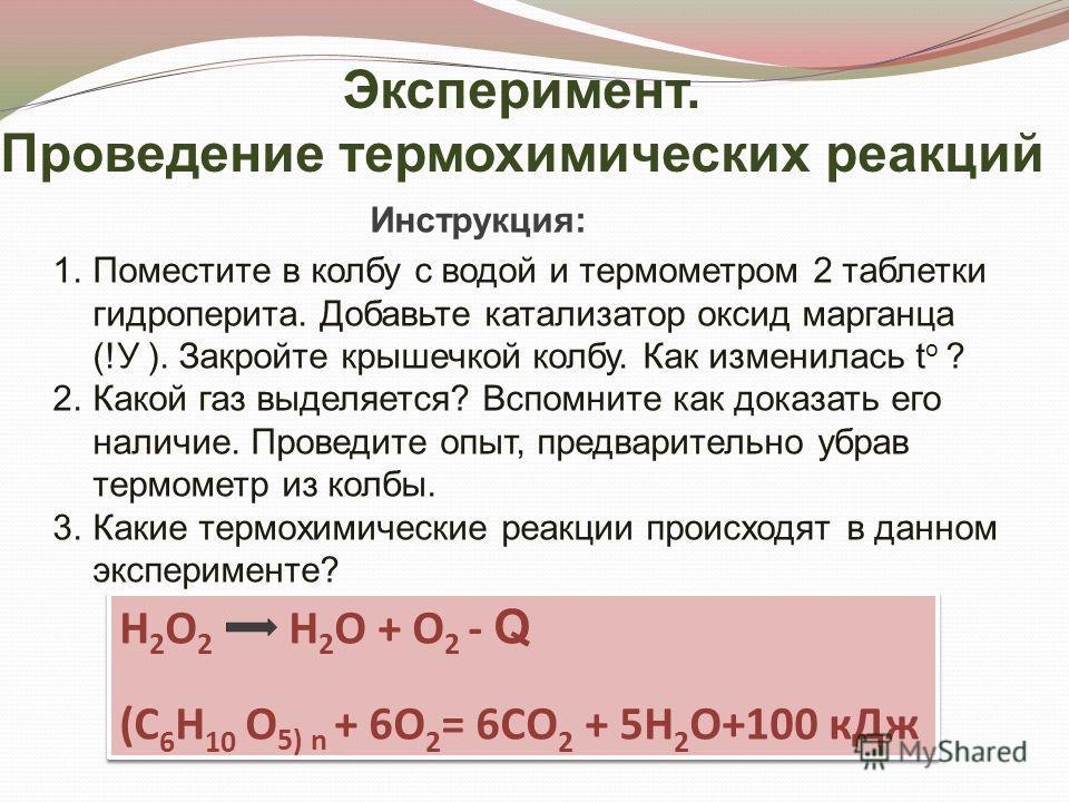 Эксперимент. Проведение термохимических реакций Инструкция: 1.Поместите в колбу с водой и термометром 2 таблетки гидроперита. Добавьте катализатор оксид марганца (!У ). Закройте крышечкой колбу. Как изменилась t o ? 2.Какой газ выделяется? Вспомните