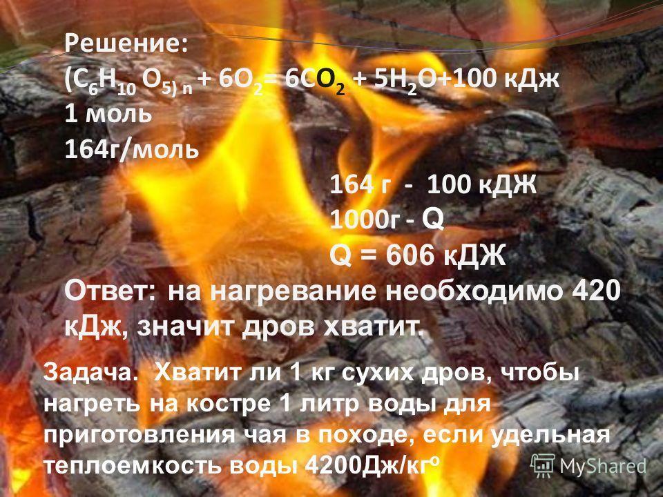 Задача. Хватит ли 1 кг сухих дров, чтобы нагреть на костре 1 литр воды для приготовления чая в походе, если удельная теплоемкость воды 4200Дж/кг о Решение: (C 6 H 10 О 5) n + 6O 2 = 6CO 2 + 5H 2 O+100 кДж 1 моль 164г/моль 164 г - 100 кДЖ 1000г - Q Q