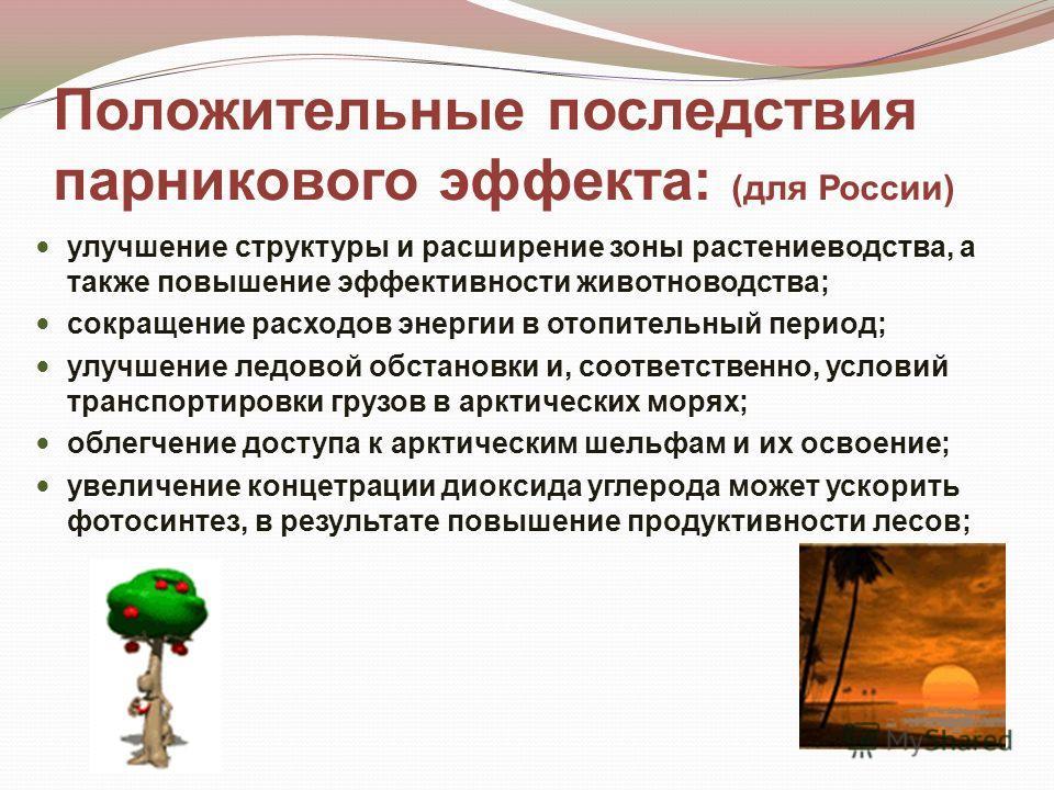 Положительные последствия парникового эффекта: (для России) улучшение структуры и расширение зоны растениеводства, а также повышение эффективности животноводства; сокращение расходов энергии в отопительный период; улучшение ледовой обстановки и, соот