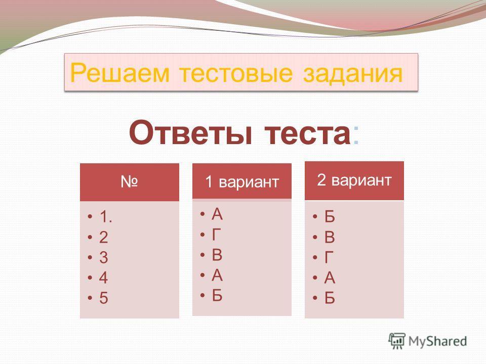 Ответы теста: 1. 2 3 4 5 1 вариант А Г В А Б 2 вариант Б В Г А Б Решаем тестовые задания