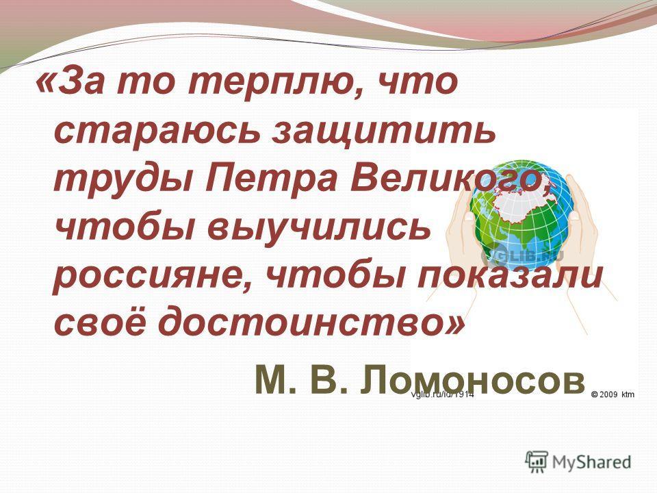 « За то терплю, что стараюсь защитить труды Петра Великого, чтобы выучились россияне, чтобы показали своё достоинство» М. В. Ломоносов