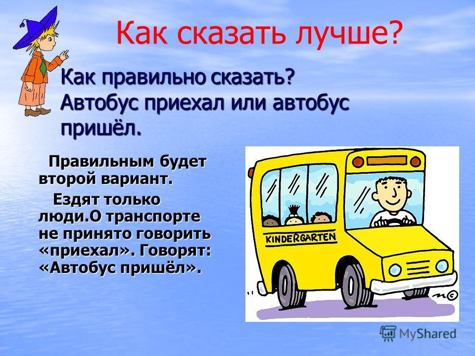 Как правильно сказать? Автобус приехал или автобус пришёл. Правильным будет второй вариант. Правильным будет второй вариант. Ездят только люди.О транспорте не принято говорить «приехал». Говорят: «Автобус пришёл». Ездят только люди.О транспорте не пр