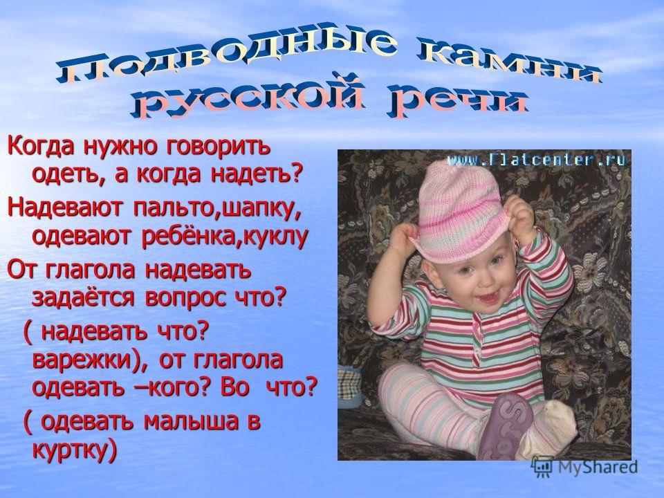 Когда нужно говорить одеть, а когда надеть? Надевают пальто,шапку, одевают ребёнка,куклу От глагола надевать задаётся вопрос что? ( надевать что? варежки), от глагола одевать –кого? Во что? ( надевать что? варежки), от глагола одевать –кого? Во что?