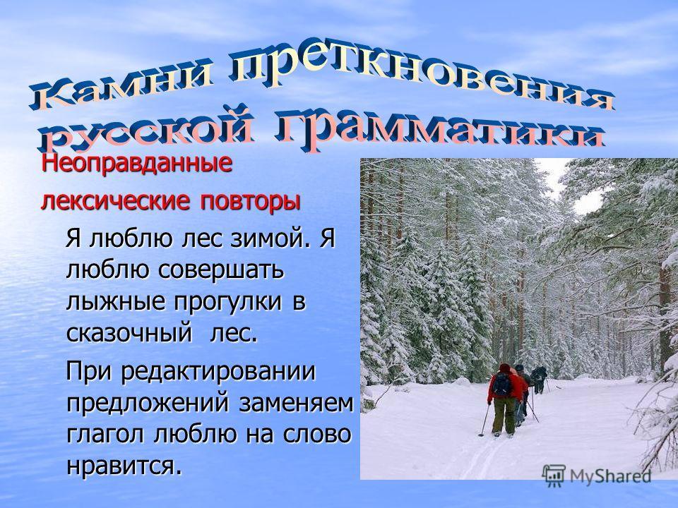 Неоправданные лексические повторы Я люблю лес зимой. Я люблю совершать лыжные прогулки в сказочный лес. Я люблю лес зимой. Я люблю совершать лыжные прогулки в сказочный лес. При редактировании предложений заменяем глагол люблю на слово нравится. При