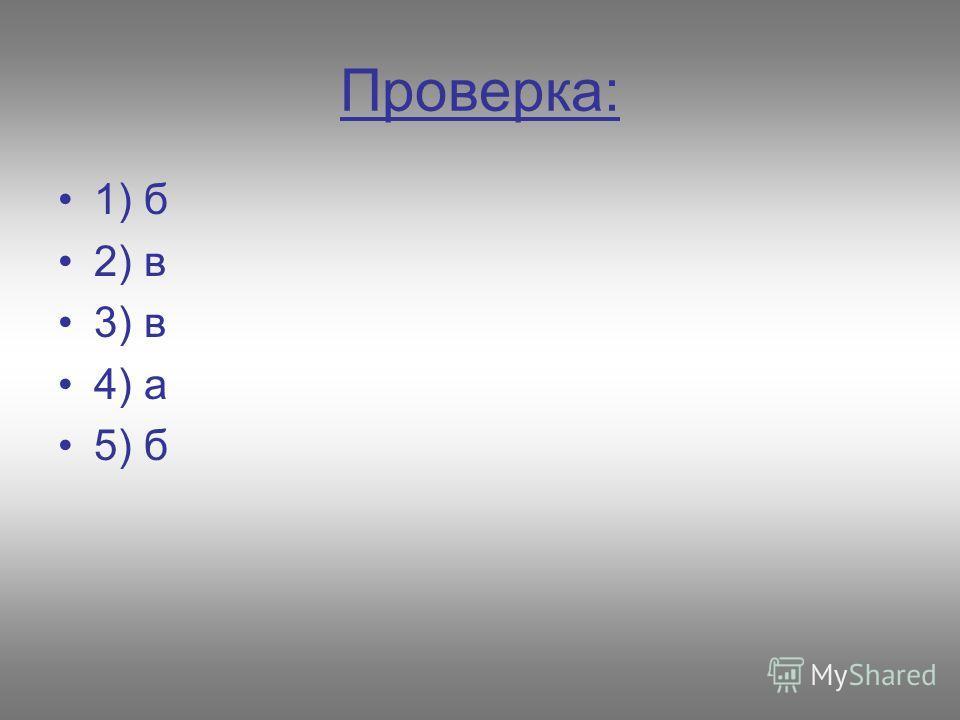 Проверка: 1) б 2) в 3) в 4) а 5) б