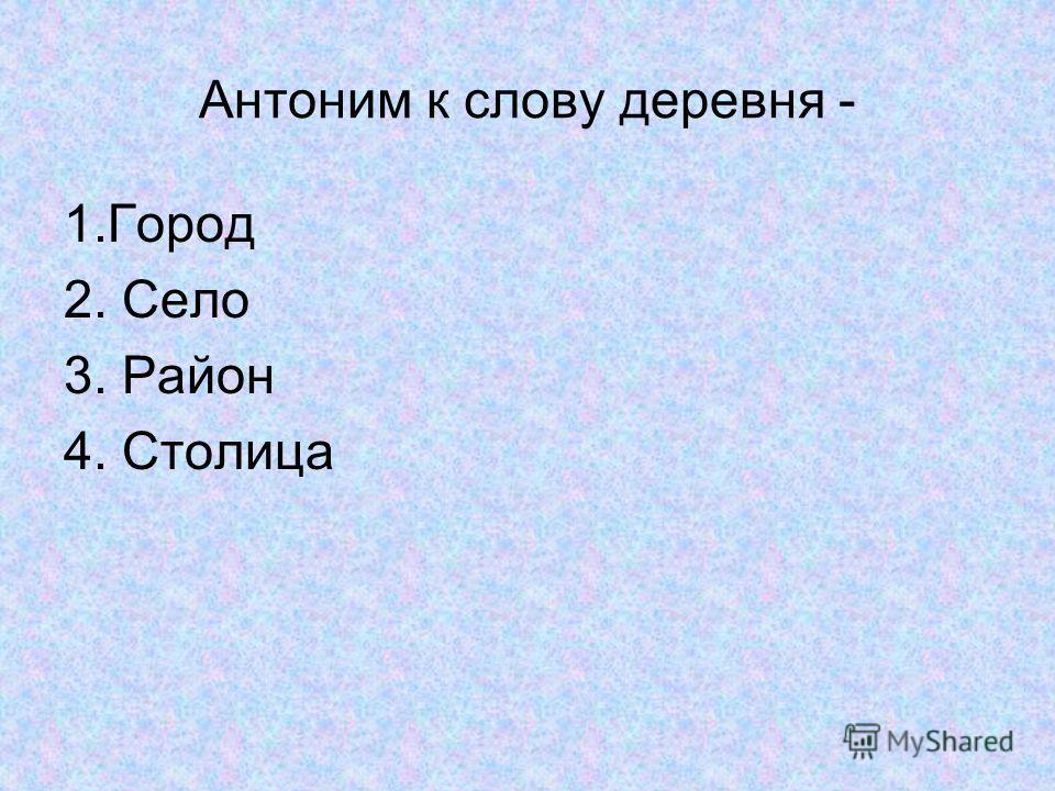 Антоним к слову деревня - 1.Город 2. Село 3. Район 4. Столица