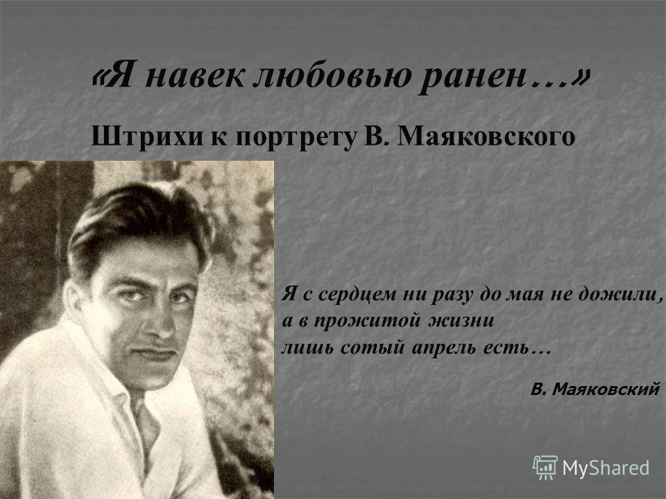 « Я навек любовью ранен …» Я с с ердцем н и р азу д о м ая н е д ожили, а в п рожитой ж изни лишь с отый а прель е сть … В. Маяковский Штрихи к портрету В. Маяковского