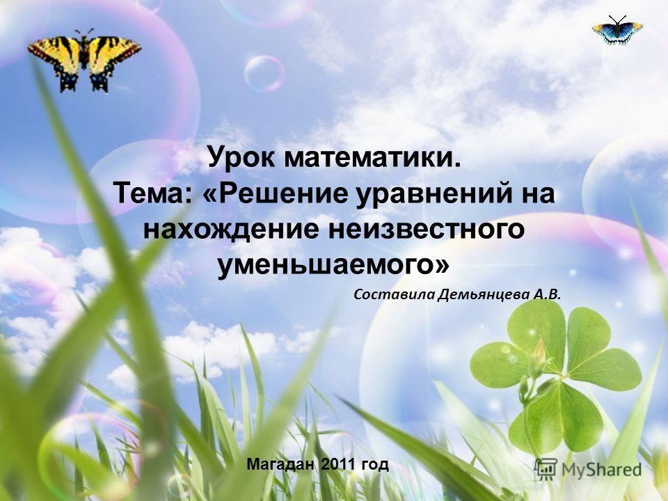 Урок математики. Тема: «Решение уравнений на нахождение неизвестного уменьшаемого» Составила Демьянцева А.В. Магадан 2011 год