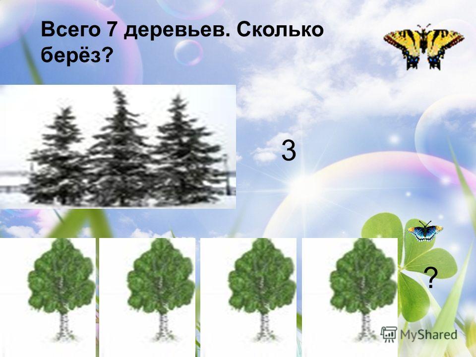 3 ? Всего 7 деревьев. Сколько берёз?