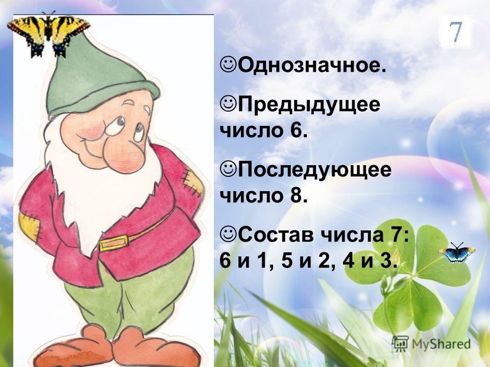 Однозначное. Предыдущее число 6. Последующее число 8. Состав числа 7: 6 и 1, 5 и 2, 4 и 3.