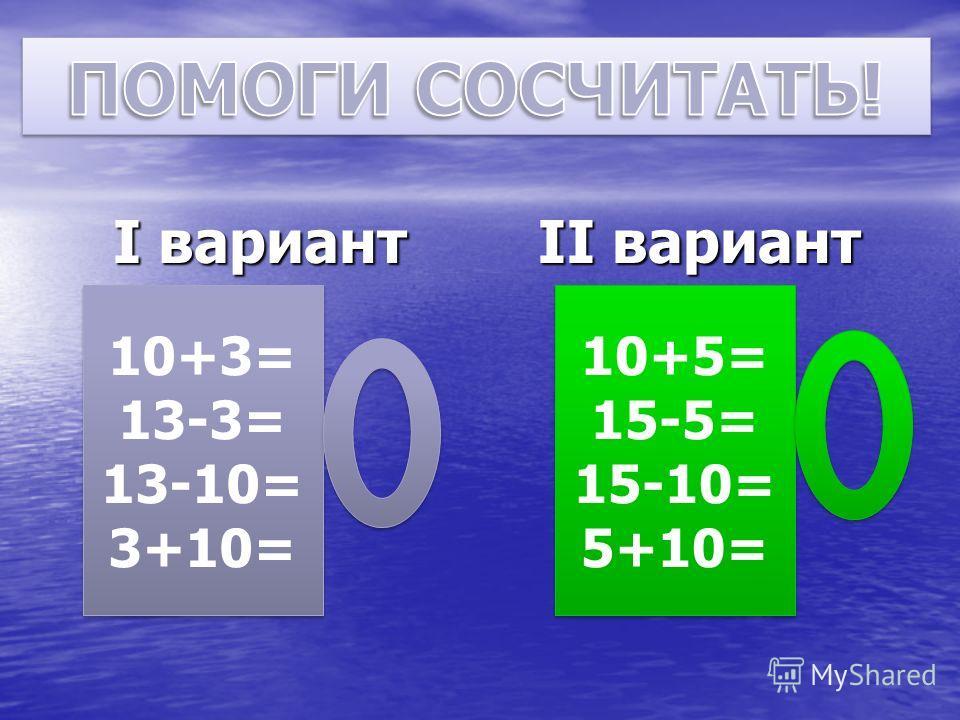 I вариант II вариант 10+3= 13-3= 13-10= 3+10= 10+3= 13-3= 13-10= 3+10= 10+5= 15-5= 15-10= 5+10= 10+5= 15-5= 15-10= 5+10=