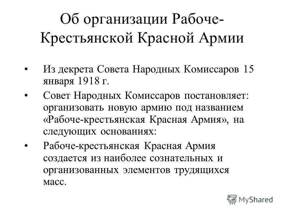 Об организации Рабоче- Крестьянской Красной Армии Из декрета Совета Народных Комиссаров 15 января 1918 г. Совет Народных Комиссаров постановляет: организовать новую армию под названием «Рабоче-крестьянская Красная Армия», на следующих основаниях: Раб