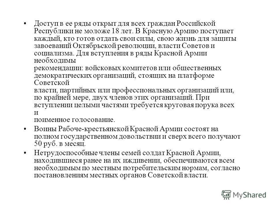 Доступ в ее ряды открыт для всех граждан Российской Республики не моложе 18 лет. В Красную Армию поступает каждый, кто готов отдать свои силы, свою жизнь для защиты завоеваний Октябрьской революции, власти Советов и социализма. Для вступления в ряды