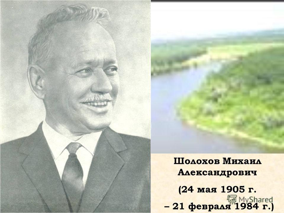 Шолохов Михаил Александрович (24 мая 1905 г. – 21 февраля 1984 г.)