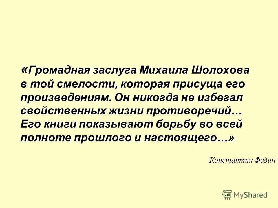 Громадная заслуга Михаила Шолохова в той смелости, которая присуща его произведениям. Он никогда не избегал свойственных жизни противоречий… Его книги показывают борьбу во всей полноте прошлого и настоящего…» « Громадная заслуга Михаила Шолохова в то