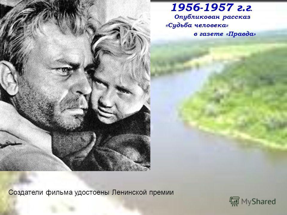 Создатели фильма удостоены Ленинской премии 1956-1957 г.г. Опубликован рассказ «Судьба человека» в газете «Правда»