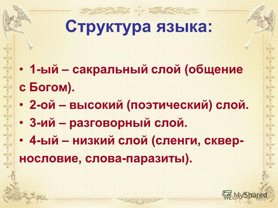 Структура языка: 1-ый – сакральный слой (общение с Богом). 2-ой – высокий (поэтический) слой. 3-ий – разговорный слой. 4-ый – низкий слой (сленги, сквер- нословие, слова-паразиты).