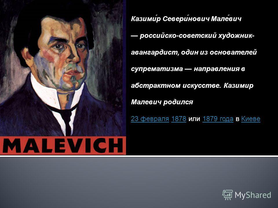 Казими́р Севери́нович Мале́вич российско-советский художник- авангардист, один из основателей супрематизма направления в абстрактном искусстве. Казимир Малевич родился 23 февраля23 февраля 1878 или 1879 года в Киеве18781879 годаКиеве