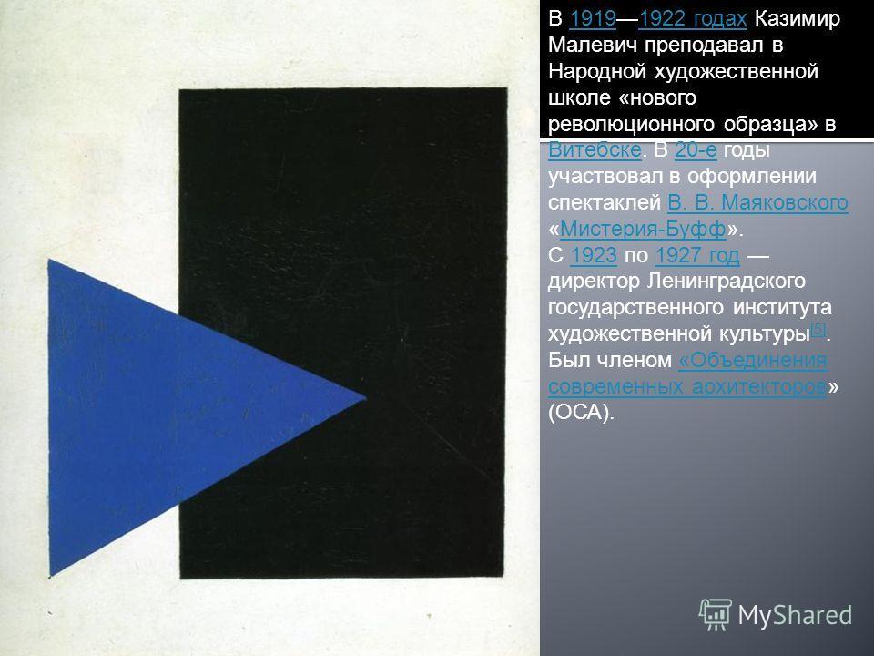 В 19191922 годах Казимир Малевич преподавал в Народной художественной школе «нового революционного образца» в Витебске. В 20-е годы участвовал в оформлении спектаклей В. В. Маяковского «Мистерия-Буфф».19191922 годах Витебске20-еВ. В. МаяковскогоМисте