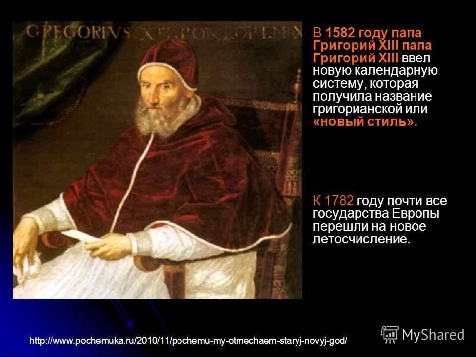 В 1582 году папа Григорий XIII папа Григорий XIII ввел новую календарную систему, которая получила название григорианской или «новый стиль». К 1782 году почти все государства Европы перешли на новое летосчисление. http://www.pochemuka.ru/2010/11/poch